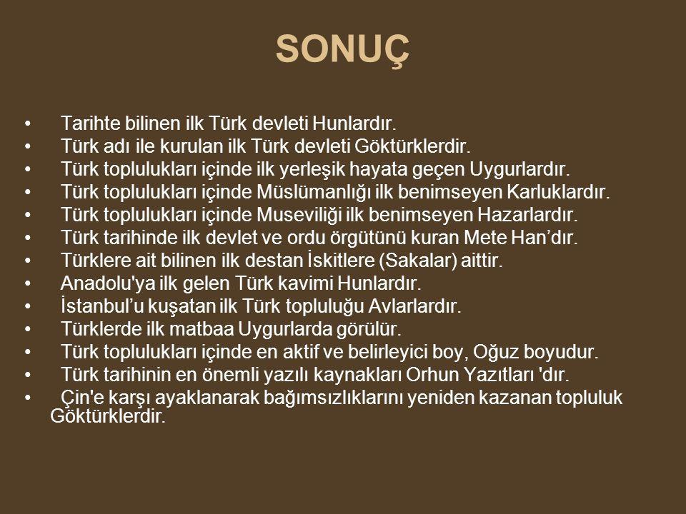 SONUÇ Tarihte bilinen ilk Türk devleti Hunlardır. Türk adı ile kurulan ilk Türk devleti Göktürklerdir. Türk toplulukları içinde ilk yerleşik hayata ge