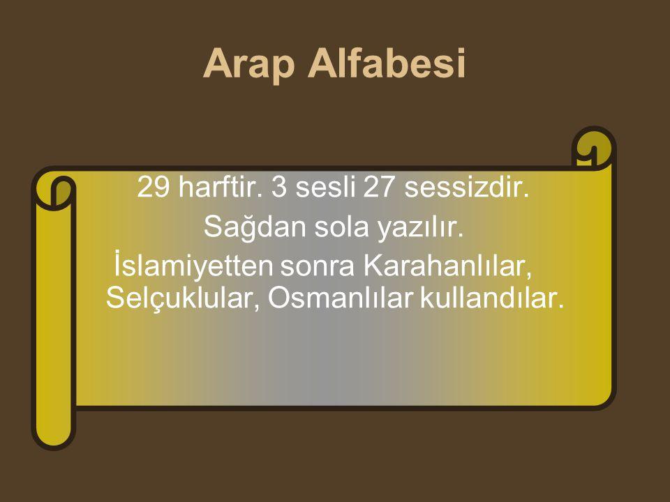 Arap Alfabesi 29 harftir. 3 sesli 27 sessizdir. Sağdan sola yazılır. İslamiyetten sonra Karahanlılar, Selçuklular, Osmanlılar kullandılar.