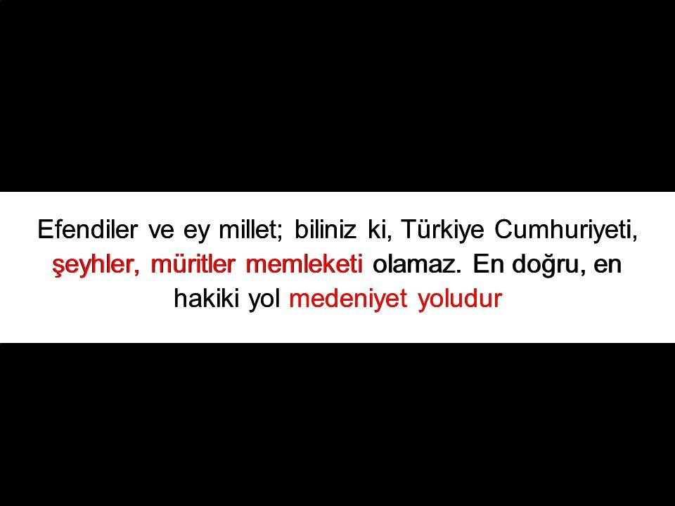 Efendiler ve ey millet; biliniz ki, Türkiye Cumhuriyeti, şeyhler, müritler memleketi olamaz.