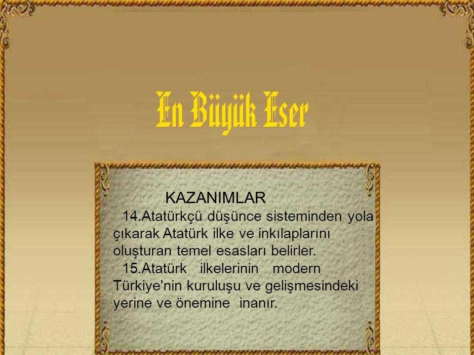KAZANIMLAR 14.Atatürkçü düşünce sisteminden yola çıkarak Atatürk ilke ve inkılaplarını oluşturan temel esasları belirler.