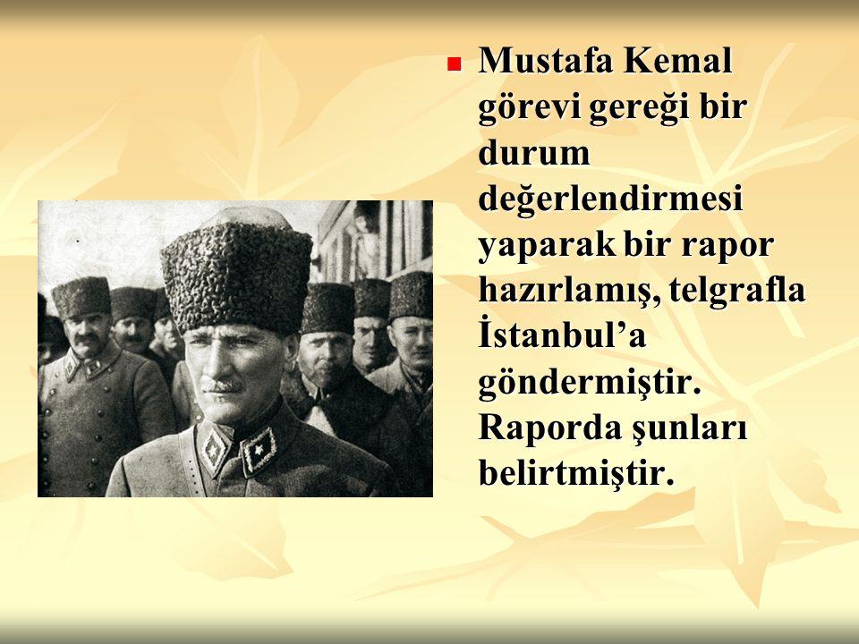 Mustafa Kemal görevi gereği bir durum değerlendirmesi yaparak bir rapor hazırlamış, telgrafla İstanbul'a göndermiştir. Raporda şunları belirtmiştir. M