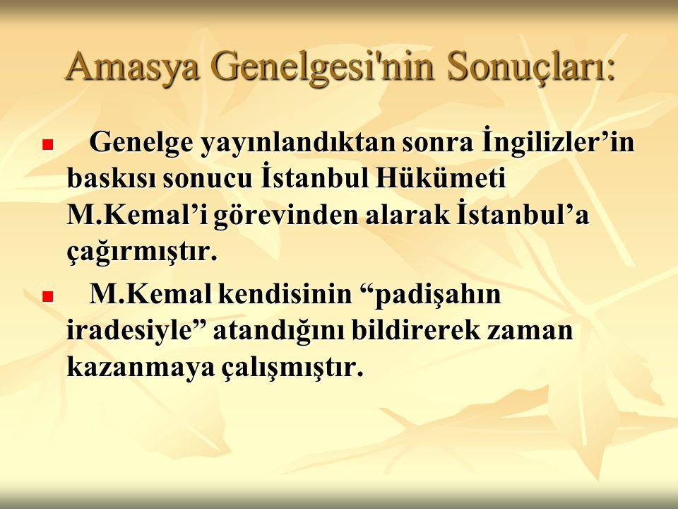 Amasya Genelgesi'nin Sonuçları: Genelge yayınlandıktan sonra İngilizler'in baskısı sonucu İstanbul Hükümeti M.Kemal'i görevinden alarak İstanbul'a çağ