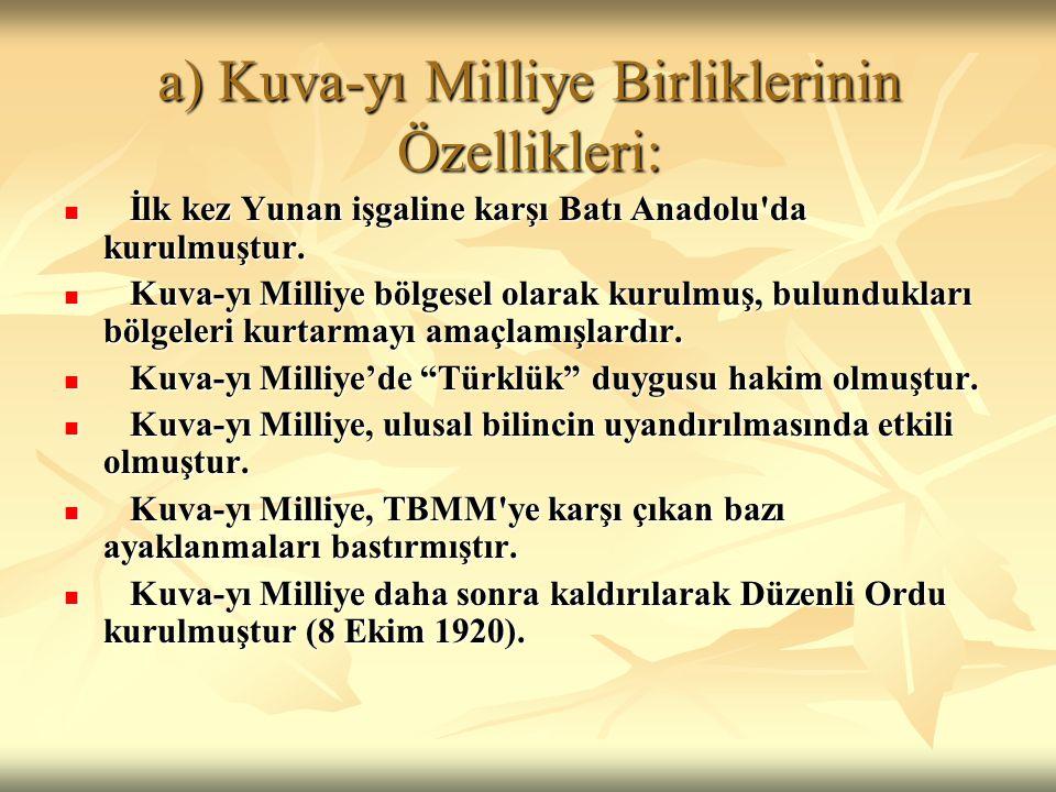 a) Kuva-yı Milliye Birliklerinin Özellikleri: İlk kez Yunan işgaline karşı Batı Anadolu'da kurulmuştur. İlk kez Yunan işgaline karşı Batı Anadolu'da k