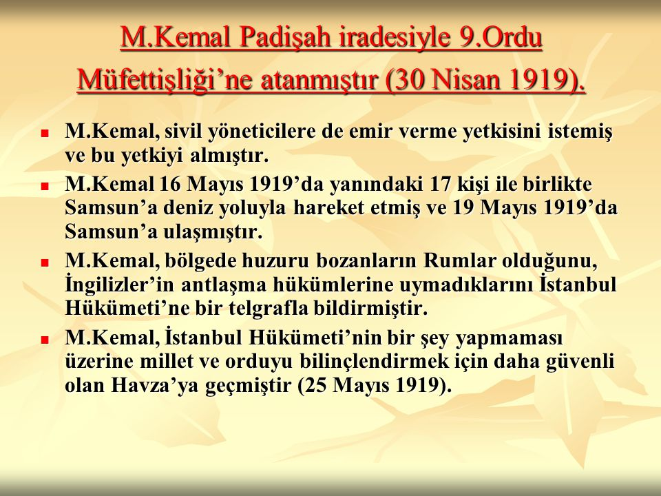 M.Kemal Padişah iradesiyle 9.Ordu Müfettişliği'ne atanmıştır (30 Nisan 1919). M.Kemal Padişah iradesiyle 9.Ordu Müfettişliği'ne atanmıştır (30 Nisan 1
