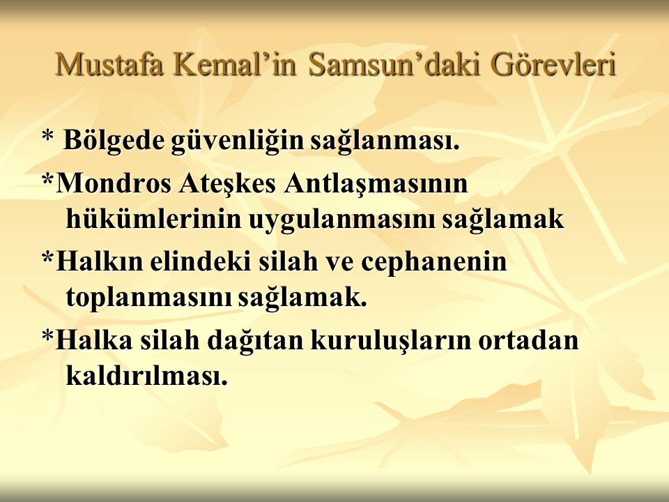 Mustafa Kemal'in Samsun'daki Görevleri * Bölgede güvenliğin sağlanması. *Mondros Ateşkes Antlaşmasının hükümlerinin uygulanmasını sağlamak *Halkın eli