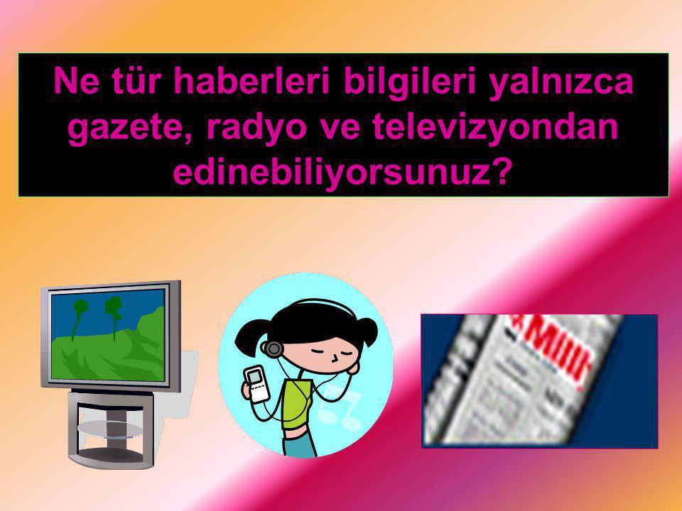 Ne tür haberleri bilgileri yalnızca gazete, radyo ve televizyondan edinebiliyorsunuz?