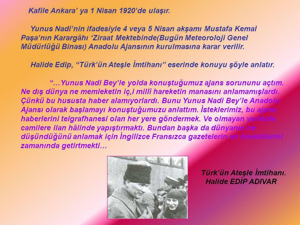 Kafile Ankara' ya 1 Nisan 1920'de ulaşır. Yunus Nadi'nin ifadesiyle 4 veya 5 Nisan akşamı Mustafa Kemal Paşa'nın Karargâhı 'Ziraat Mektebinde(Bugün Me