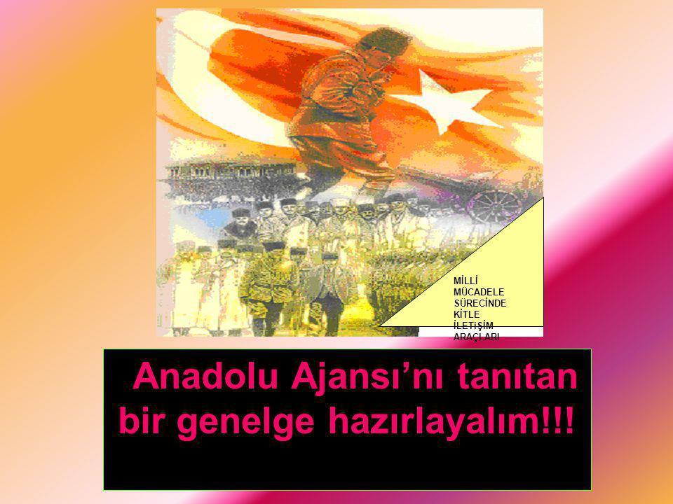 MİLLİ MÜCADELE SÜRECİNDE KİTLE İLETiŞİM ARAÇLARI Anadolu Ajansı'nı tanıtan bir genelge hazırlayalım!!!