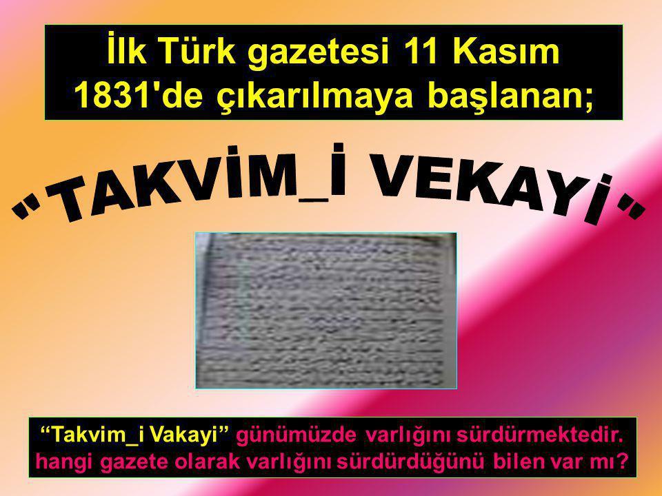 """İlk Türk gazetesi 11 Kasım 1831'de çıkarılmaya başlanan; """"Takvim_i Vakayi"""" günümüzde varlığını sürdürmektedir. hangi gazete olarak varlığını sürdürdüğ"""