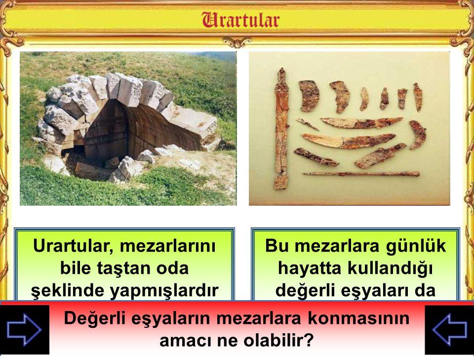 Urartular, mezarlarını bile taştan oda şeklinde yapmışlardır Bu mezarlara günlük hayatta kullandığı değerli eşyaları da koymuşlardır Urartu mezarların