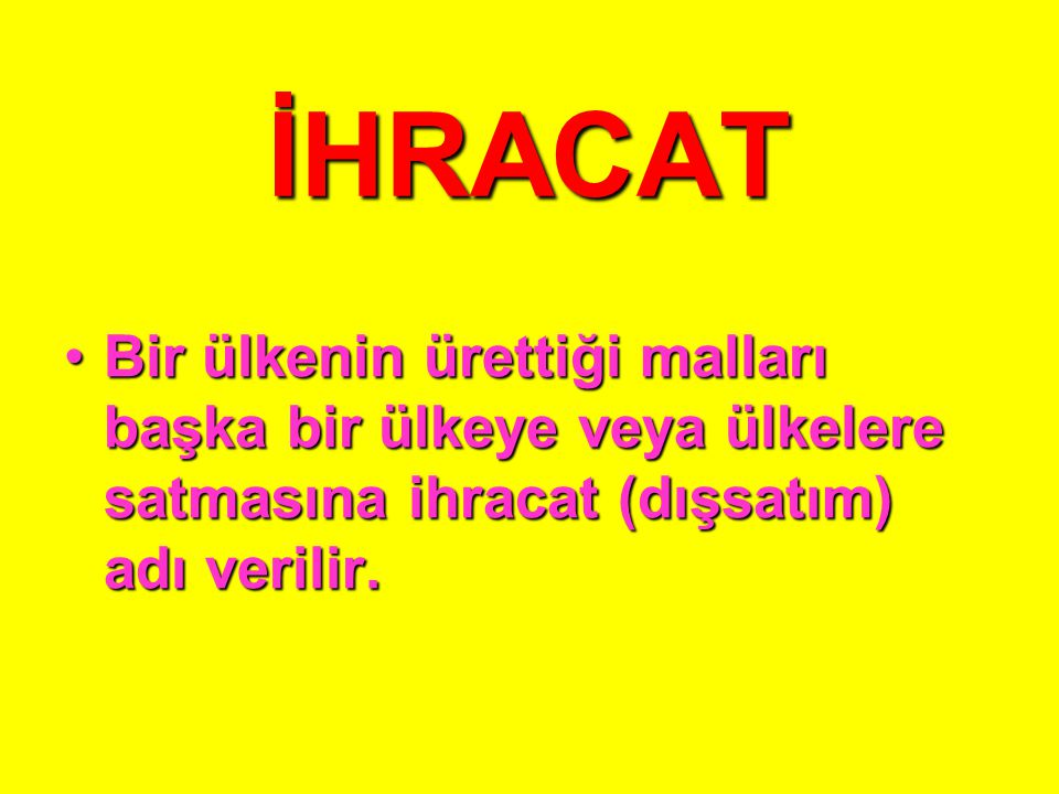 İHRACAT Bir ülkenin ürettiği malları başka bir ülkeye veya ülkelere satmasına ihracat (dışsatım) adı verilir.Bir ülkenin ürettiği malları başka bir ülkeye veya ülkelere satmasına ihracat (dışsatım) adı verilir.