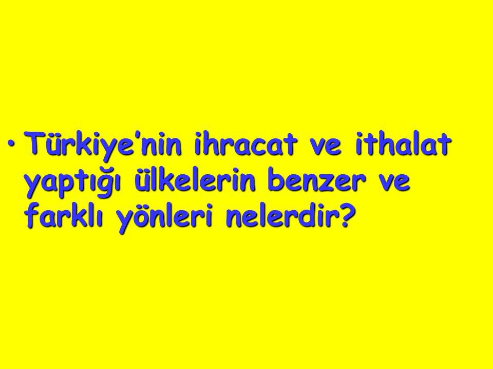 Türkiye'nin ihracat ve ithalat yaptığı ülkelerin benzer ve farklı yönleri nelerdir?Türkiye'nin ihracat ve ithalat yaptığı ülkelerin benzer ve farklı yönleri nelerdir?