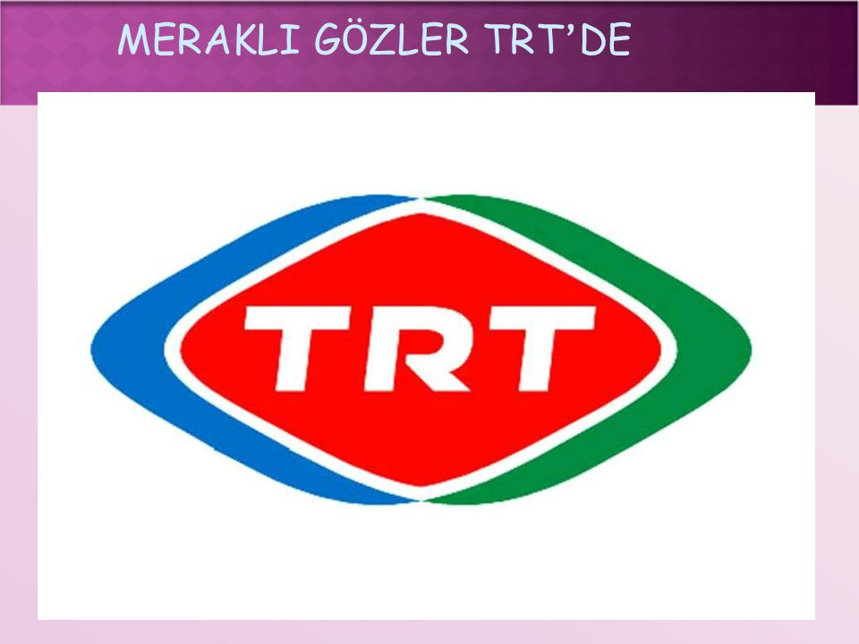 MERAKLI G Ö ZLER TRT ' DE  Kitle iletişim araçları arasında ayrı bir yere sahip olan TRT farklı yayınları, doğru ve tarafsız haberleriyle Türkiye'nin