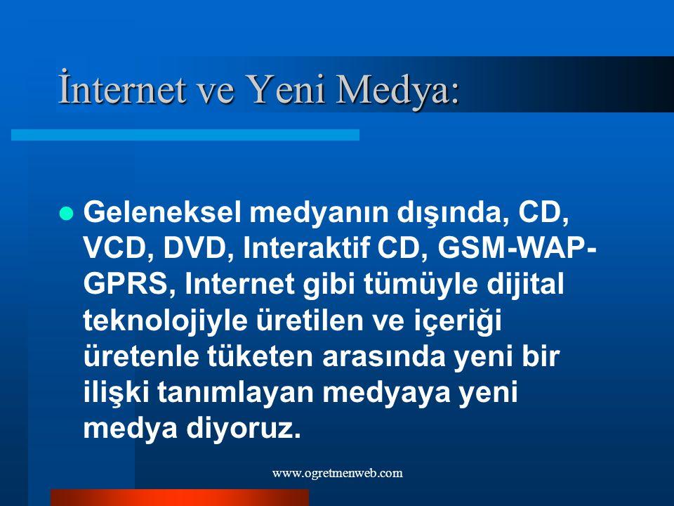 www.ogretmenweb.com İnternet ve Yeni Medya: Geleneksel medyanın dışında, CD, VCD, DVD, Interaktif CD, GSM-WAP- GPRS, Internet gibi tümüyle dijital tek