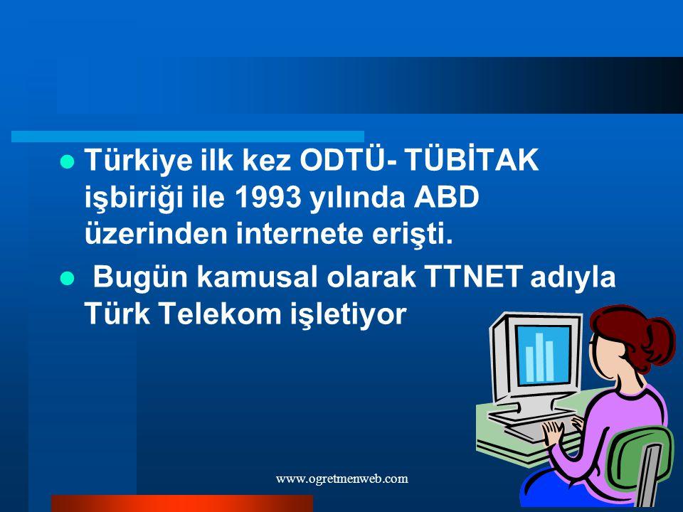 www.ogretmenweb.com Türkiye ilk kez ODTÜ- TÜBİTAK işbiriği ile 1993 yılında ABD üzerinden internete erişti. Bugün kamusal olarak TTNET adıyla Türk Tel