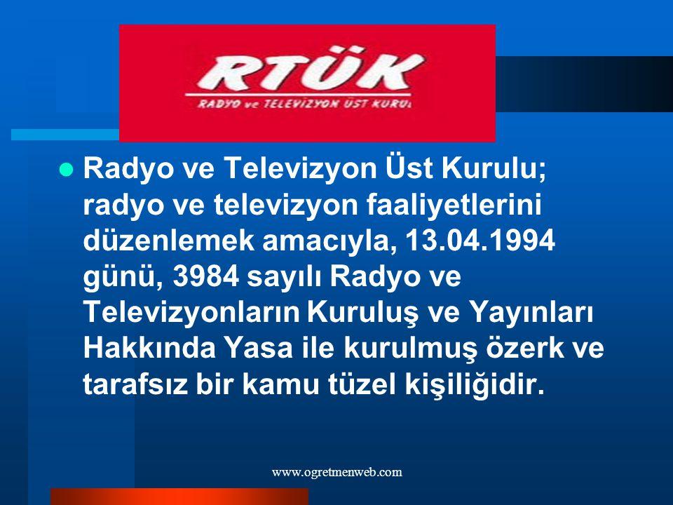 www.ogretmenweb.com Radyo ve Televizyon Üst Kurulu; radyo ve televizyon faaliyetlerini düzenlemek amacıyla, 13.04.1994 günü, 3984 sayılı Radyo ve Tele