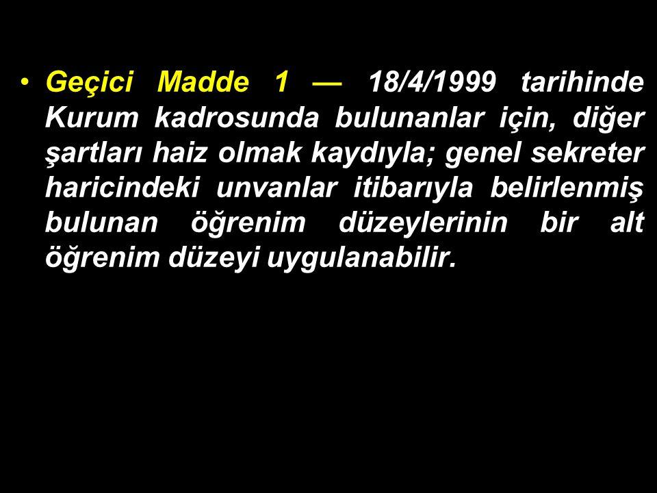 Geçici Madde 1 — 18/4/1999 tarihinde Kurum kadrosunda bulunanlar için, diğer şartları haiz olmak kaydıyla; genel sekreter haricindeki unvanlar itibarı