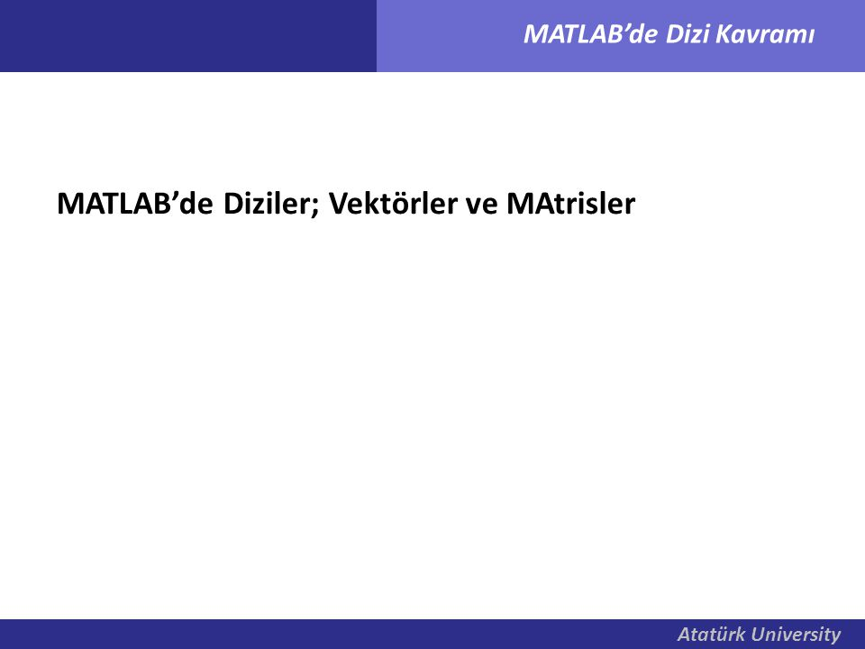 Atatürk University MATLAB'de Dizi Kavramı Toplama ve Çıkarma İki dizi aynı boyutta ise toplanabilir veya çıkarılablilir.