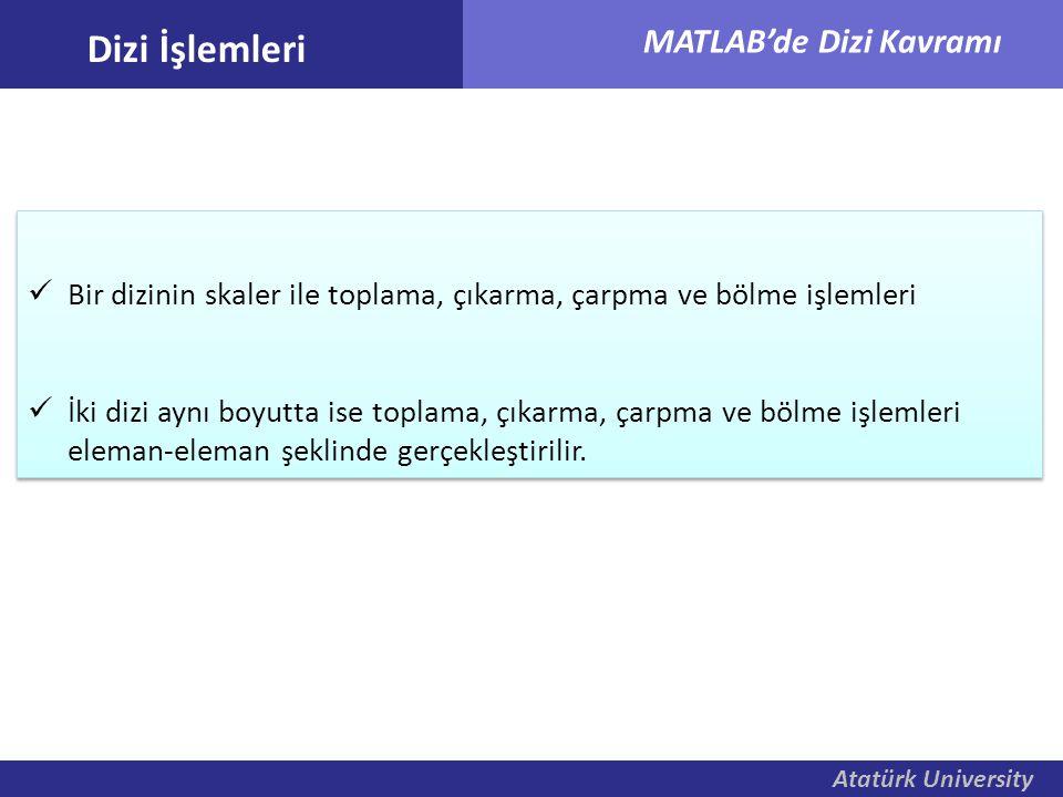 Atatürk University MATLAB'de Dizi Kavramı Dizi İşlemleri Bir dizinin skaler ile toplama, çıkarma, çarpma ve bölme işlemleri İki dizi aynı boyutta ise