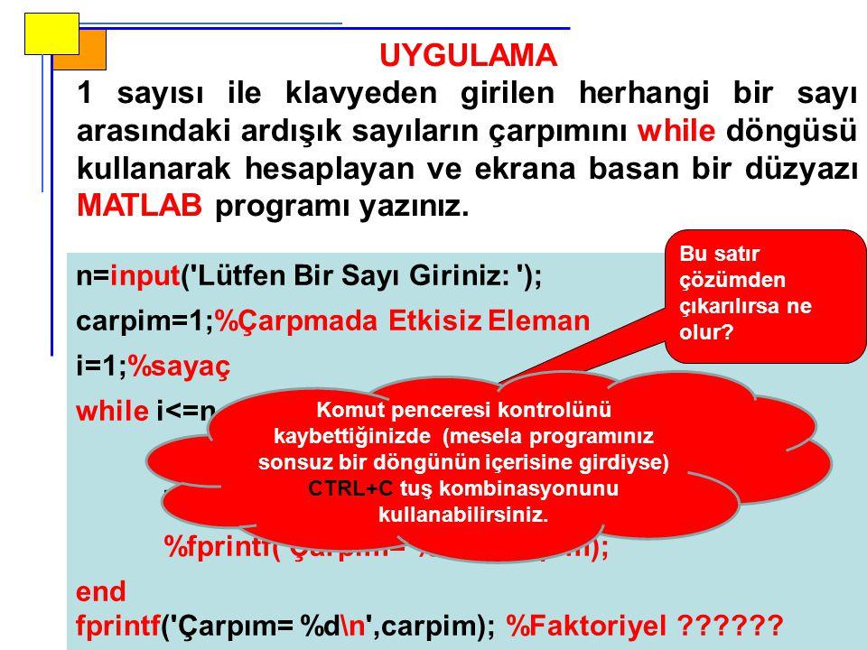 n=input('Lütfen Bir Sayı Giriniz: '); carpim=1;%Çarpmada Etkisiz Eleman i=1;%sayaç while i<=n carpim=carpim*i; i=i+1; %fprintf('Çarpım= %d\n',carpim);