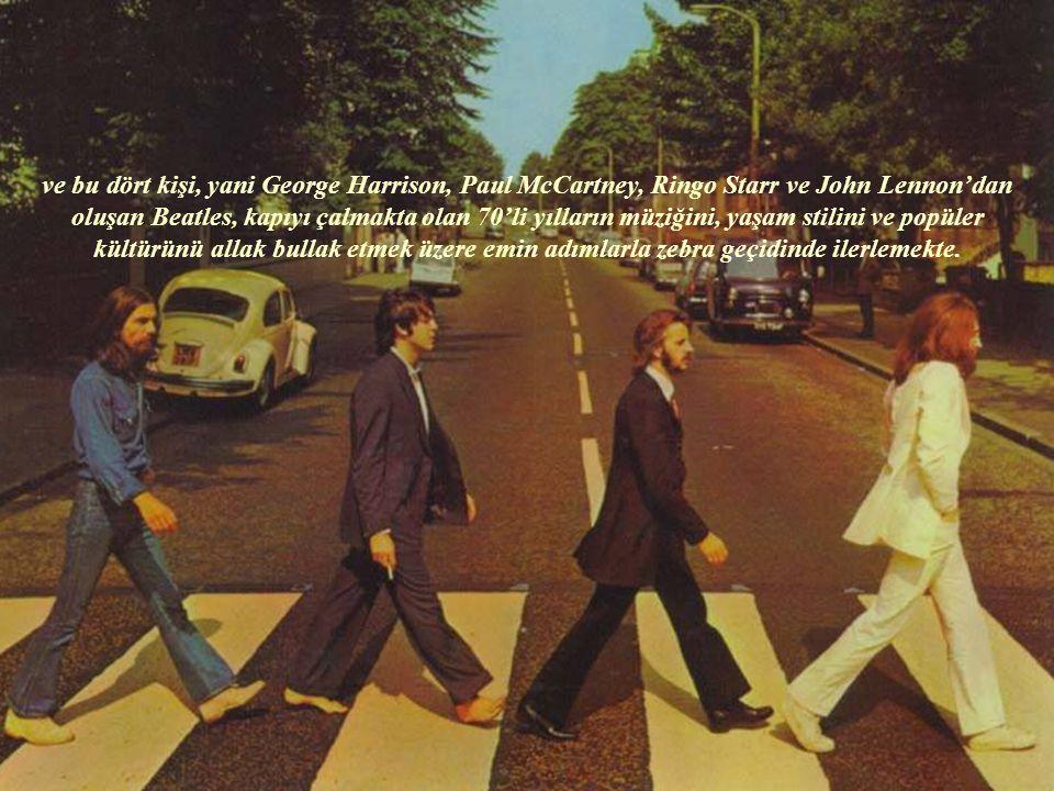 ve bu dört kişi, yani George Harrison, Paul McCartney, Ringo Starr ve John Lennon'dan oluşan Beatles, kapıyı çalmakta olan 70'li yılların müziğini, yaşam stilini ve popüler kültürünü allak bullak etmek üzere emin adımlarla zebra geçidinde ilerlemekte.