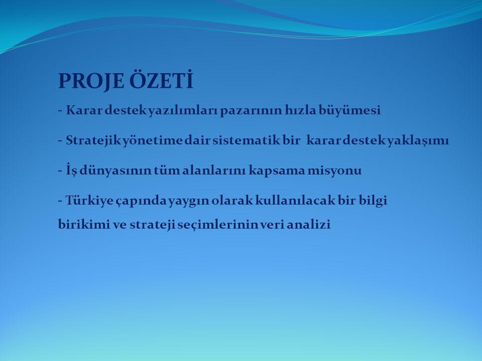 PROJE ÖZETİ - Stratejik yönetime dair sistematik bir karar destek yaklaşımı - İş dünyasının tüm alanlarını kapsama misyonu - Türkiye çapında yaygın ol