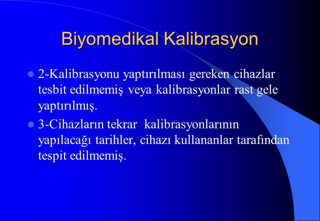 Biyomedikal Kalibrasyon 2-Kalibrasyonu yaptırılması gereken cihazlar tesbit edilmemiş veya kalibrasyonlar rast gele yaptırılmış. 3-Cihazların tekrar k