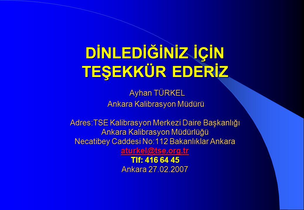 DİNLEDİĞİNİZ İÇİN TEŞEKKÜR EDERİZ Ayhan TÜRKEL Ankara Kalibrasyon Müdürü Adres:TSE Kalibrasyon Merkezi Daire Başkanlığı Ankara Kalibrasyon Müdürlüğü N