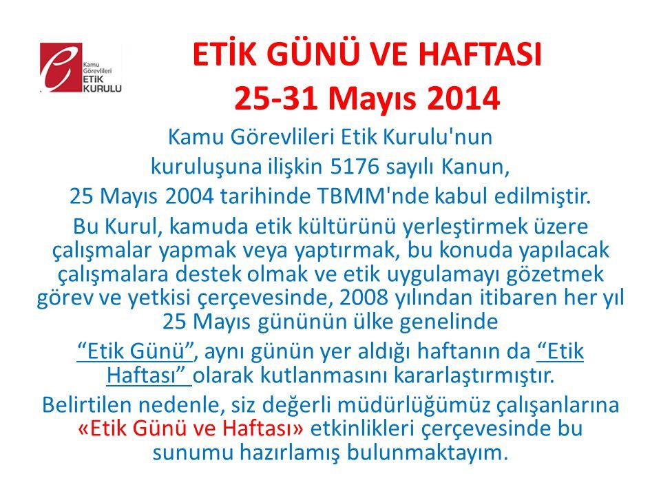 ETİK GÜNÜ VE HAFTASI 25-31 Mayıs 2014 Kamu Görevlileri Etik Kurulu nun kuruluşuna ilişkin 5176 sayılı Kanun, 25 Mayıs 2004 tarihinde TBMM nde kabul edilmiştir.