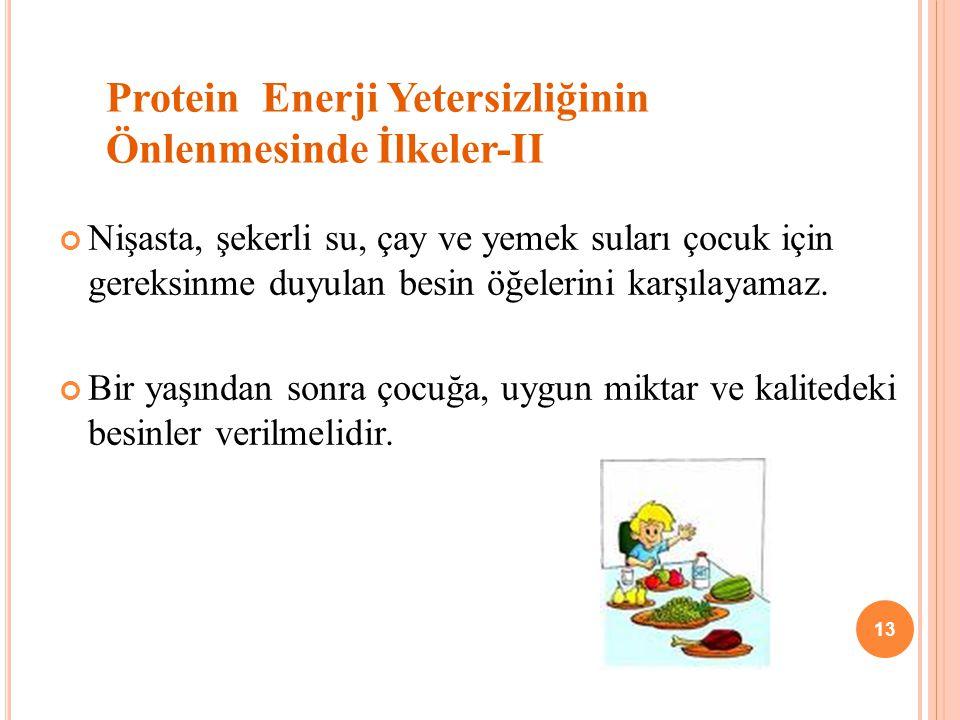 Protein Enerji Yetersizliğinin Önlenmesinde İlkeler-II Nişasta, şekerli su, çay ve yemek suları çocuk için gereksinme duyulan besin öğelerini karşılayamaz.