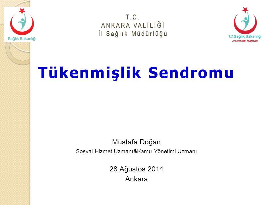 T.C. ANKARA VALİLİĞİ İl Sağlık Müdürlüğü Tükenmişlik Sendromu Mustafa Doğan Sosyal Hizmet Uzmanı&Kamu Yönetimi Uzmanı 28 Ağustos 2014 Ankara