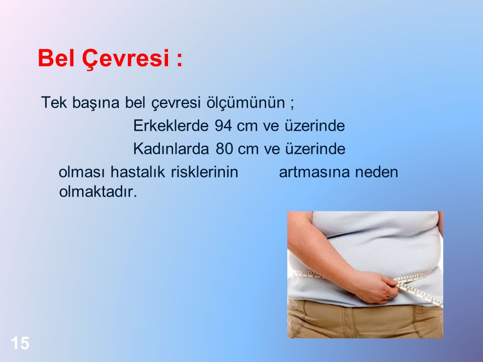 Bel Çevresi : Tek başına bel çevresi ölçümünün ; Erkeklerde 94 cm ve üzerinde Kadınlarda 80 cm ve üzerinde olması hastalık risklerinin artmasına neden