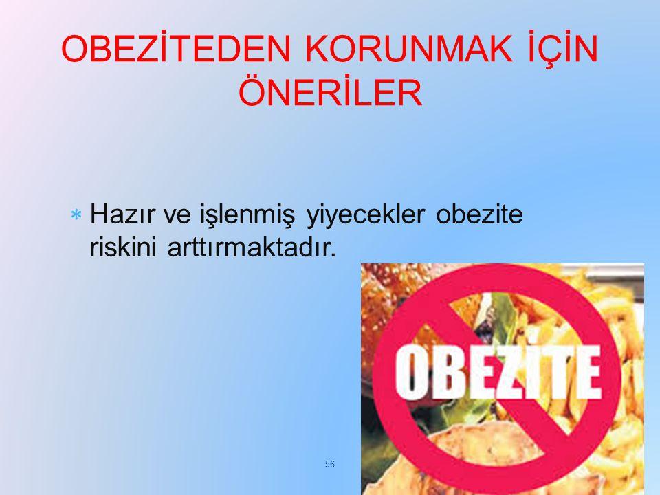  Hazır ve işlenmiş yiyecekler obezite riskini arttırmaktadır. OBEZİTEDEN KORUNMAK İÇİN ÖNERİLER 56