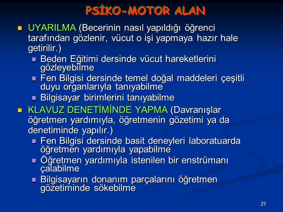 27 PSİKO-MOTOR ALAN UYARILMA (Becerinin nasıl yapıldığı öğrenci tarafından gözlenir, vücut o işi yapmaya hazır hale getirilir.) UYARILMA (Becerinin na