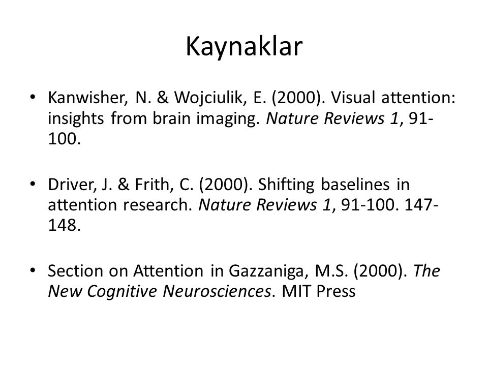 Kaynaklar Kanwisher, N. & Wojciulik, E. (2000). Visual attention: insights from brain imaging. Nature Reviews 1, 91- 100. Driver, J. & Frith, C. (2000