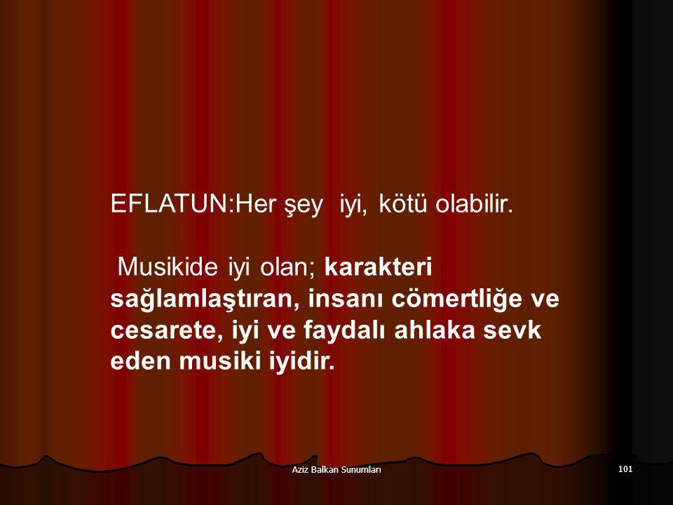 Aziz Balkan Sunumları 101 EFLATUN:Her şey iyi, kötü olabilir. Musikide iyi olan; karakteri sağlamlaştıran, insanı cömertliğe ve cesarete, iyi ve fayda