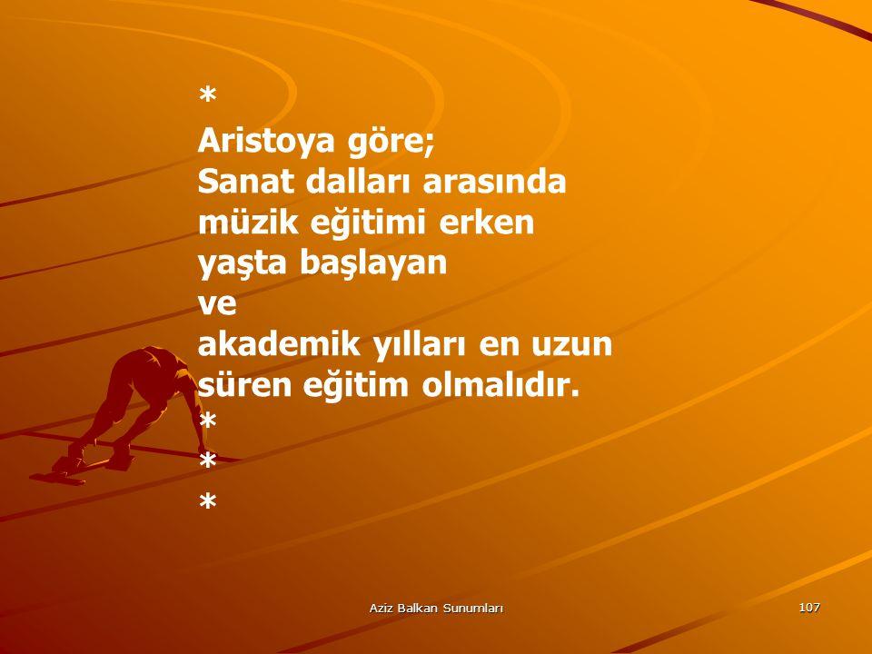 Aziz Balkan Sunumları 107 * Aristoya göre; Sanat dalları arasında müzik eğitimi erken yaşta başlayan ve akademik yılları en uzun süren eğitim olmalıdı
