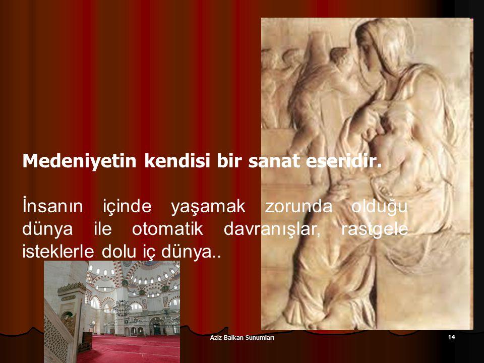 Aziz Balkan Sunumları 14 Medeniyetin kendisi bir sanat eseridir. İnsanın içinde yaşamak zorunda olduğu dünya ile otomatik davranışlar, rastgele istekl