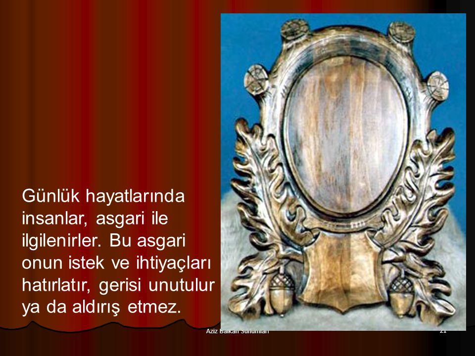 Aziz Balkan Sunumları 21 Günlük hayatlarında insanlar, asgari ile ilgilenirler. Bu asgari onun istek ve ihtiyaçları hatırlatır, gerisi unutulur ya da