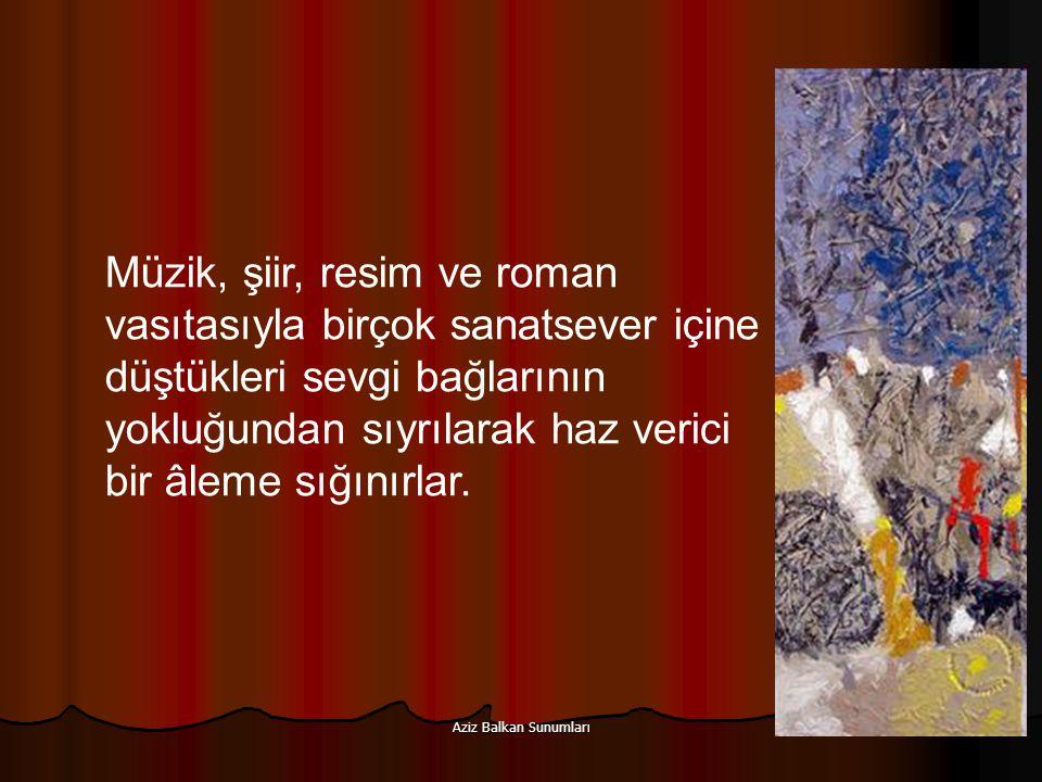 Aziz Balkan Sunumları 29 Müzik, şiir, resim ve roman vasıtasıyla birçok sanatsever içine düştükleri sevgi bağlarının yokluğundan sıyrılarak haz verici