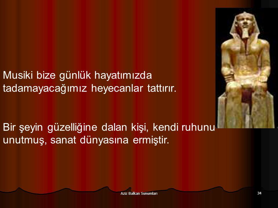 Aziz Balkan Sunumları 34 Musiki bize günlük hayatımızda tadamayacağımız heyecanlar tattırır. Bir şeyin güzelliğine dalan kişi, kendi ruhunu unutmuş, s
