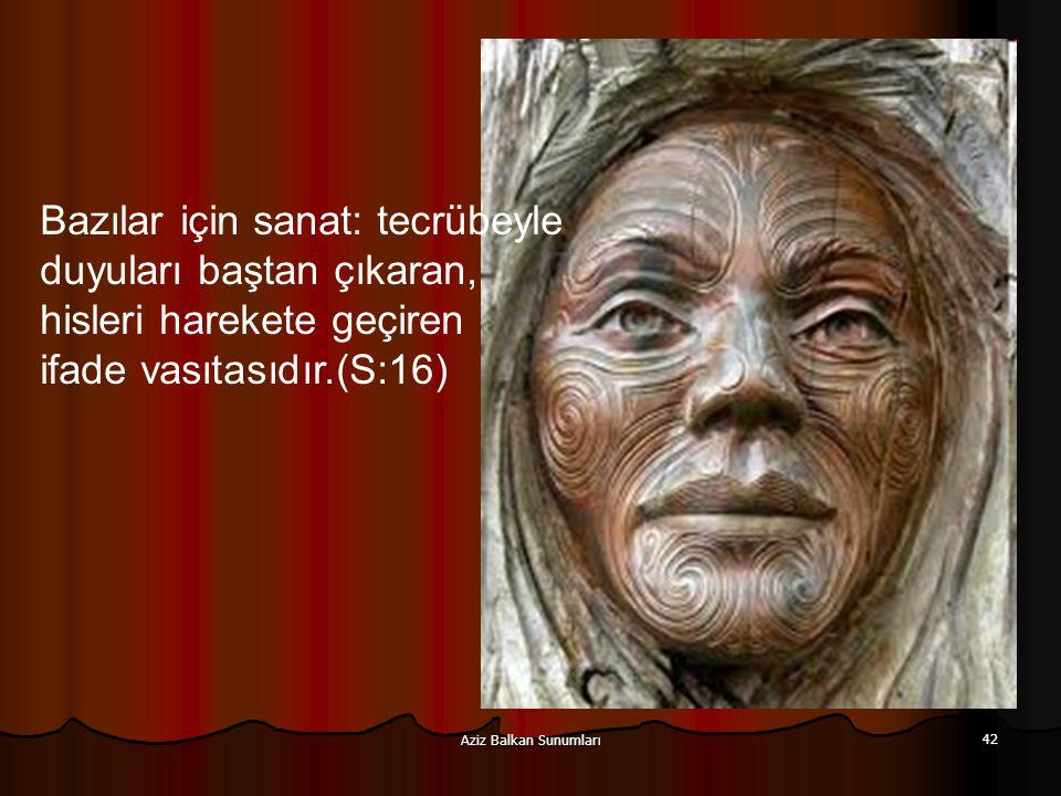 Aziz Balkan Sunumları 42 Bazılar için sanat: tecrübeyle duyuları baştan çıkaran, hisleri harekete geçiren ifade vasıtasıdır.(S:16)