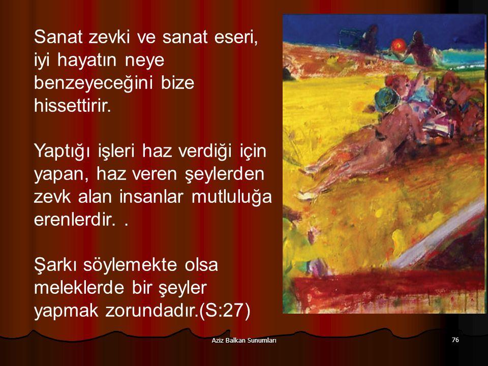 Aziz Balkan Sunumları 76 Sanat zevki ve sanat eseri, iyi hayatın neye benzeyeceğini bize hissettirir. Yaptığı işleri haz verdiği için yapan, haz veren