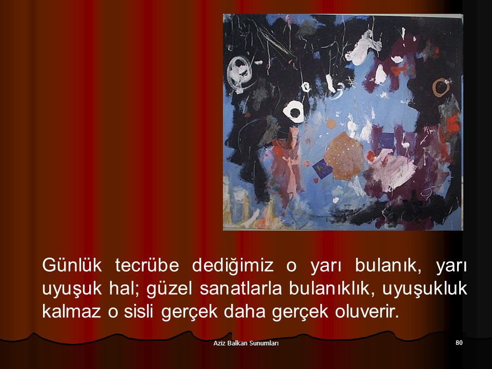 Aziz Balkan Sunumları 80 Günlük tecrübe dediğimiz o yarı bulanık, yarı uyuşuk hal; güzel sanatlarla bulanıklık, uyuşukluk kalmaz o sisli gerçek daha g