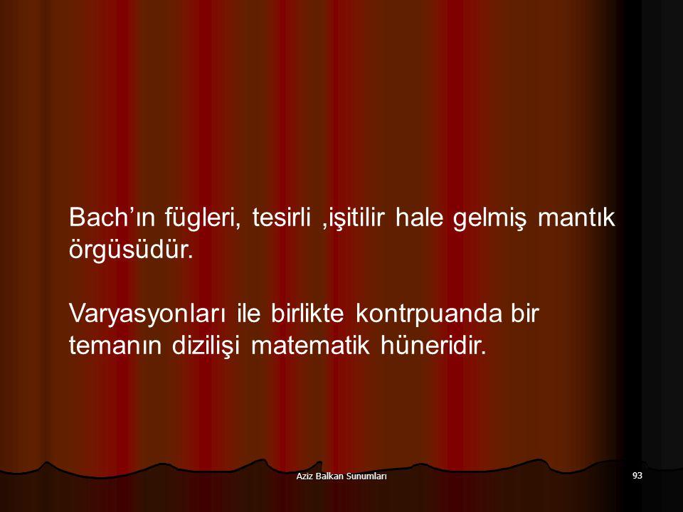 Aziz Balkan Sunumları 93 Bach'ın fügleri, tesirli,işitilir hale gelmiş mantık örgüsüdür. Varyasyonları ile birlikte kontrpuanda bir temanın dizilişi m