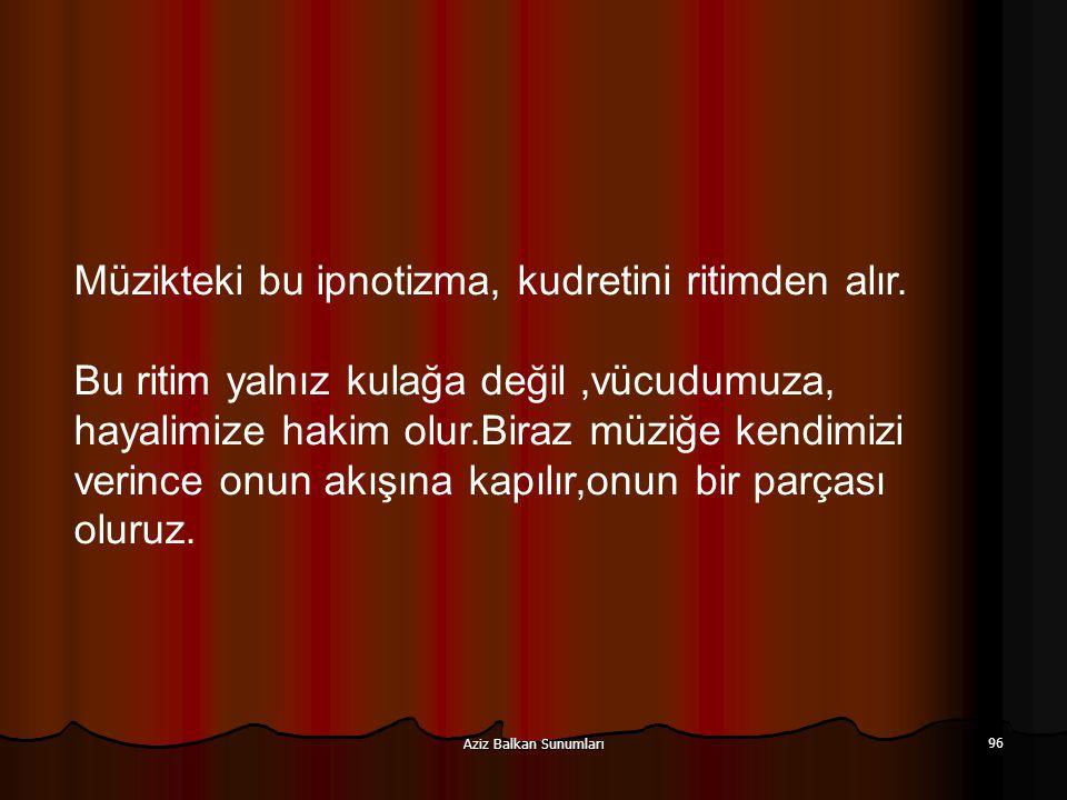 Aziz Balkan Sunumları 96 Müzikteki bu ipnotizma, kudretini ritimden alır. Bu ritim yalnız kulağa değil,vücudumuza, hayalimize hakim olur.Biraz müziğe