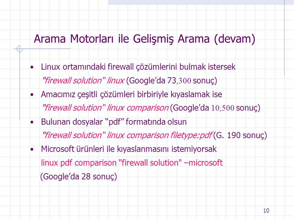 10 Arama Motorları ile Gelişmiş Arama (devam) Linux ortamındaki firewall çözümlerini bulmak istersek firewall solution linux (Google'da 73,300 sonuç) Amacımız çeşitli çözümleri birbiriyle kıyaslamak ise firewall solution linux comparison (Google'da 10,500 sonuç) Bulunan dosyalar pdf formatında olsun firewall solution linux comparison filetype:pdf (G.