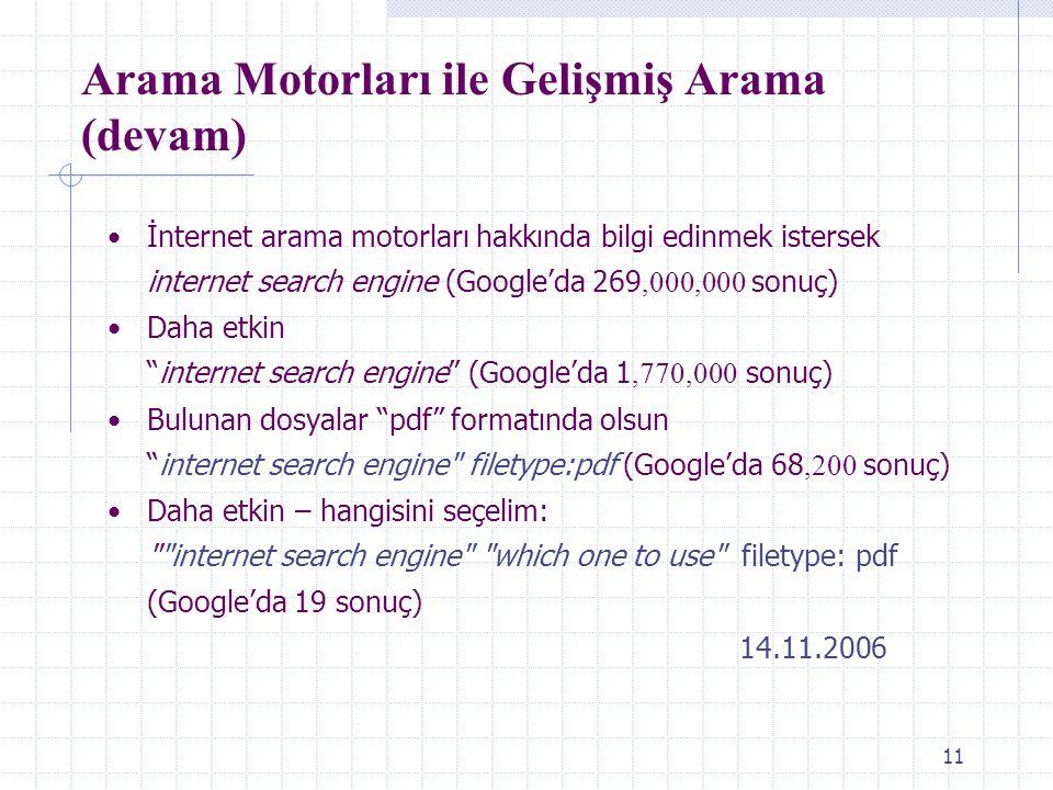 11 Arama Motorları ile Gelişmiş Arama (devam) İnternet arama motorları hakkında bilgi edinmek istersek internet search engine (Google'da 269,000,000 sonuç) Daha etkin internet search engine (Google'da 1,770,000 sonuç) Bulunan dosyalar pdf formatında olsun internet search engine filetype:pdf (Google'da 68,200 sonuç) Daha etkin – hangisini seçelim: internet search engine which one to use filetype: pdf (Google'da 19 sonuç) 14.11.2006