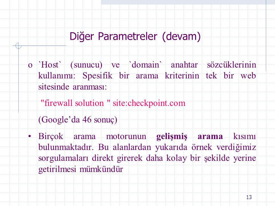 13 Diğer Parametreler (devam) o`Host` (sunucu) ve `domain` anahtar sözcüklerinin kullanımı: Spesifik bir arama kriterinin tek bir web sitesinde aranması: firewall solution site:checkpoint.com (Google'da 46 sonuç) Birçok arama motorunun gelişmiş arama kısımı bulunmaktadır.