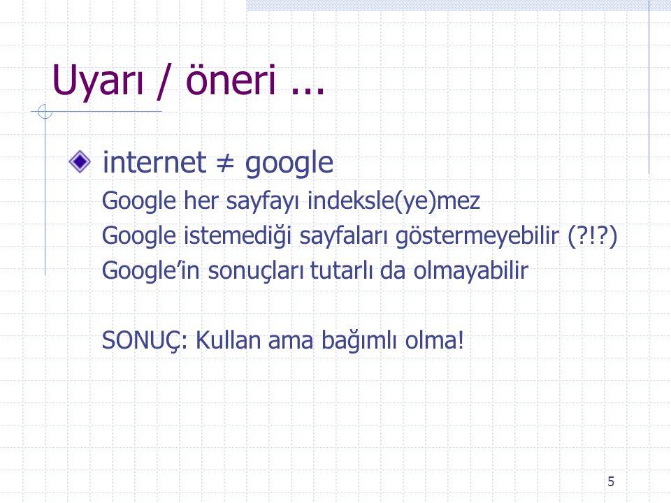 5 Uyarı / öneri... internet ≠ google Google her sayfayı indeksle(ye)mez Google istemediği sayfaları göstermeyebilir (?!?) Google'in sonuçları tutarlı
